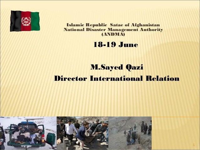 1Islamic Republic Satae of AfghanistanNational Disaster Management Authority(ANDMA)18-19 JuneM.Sayed QaziDirector Internat...