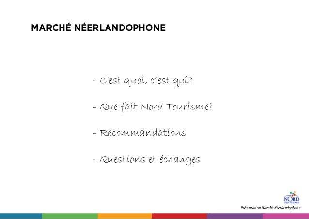 Présentation Marché Néerlandophone MARCHé NéERLANDOPHONE - C'est quoi, c'est qui? - Que fait Nord Tourisme? - Recommandati...