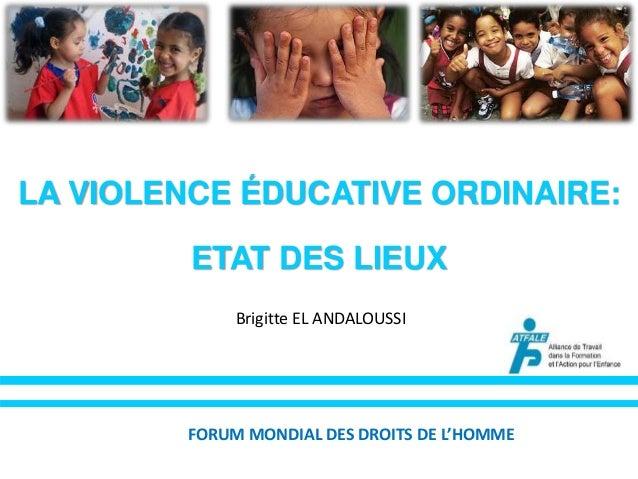 LA VIOLENCE ÉDUCATIVE ORDINAIRE:  ETAT DES LIEUX  Brigitte EL ANDALOUSSI  FORUM MONDIAL DES DROITS DE L'HOMME