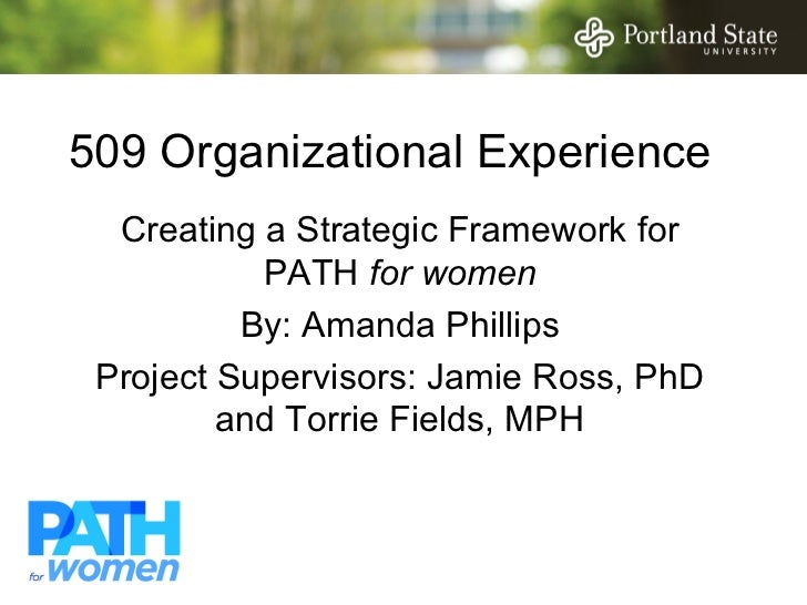 509 Organizational Experience  Creating a Strategic Framework for           PATH for women          By: Amanda Phillips Pr...