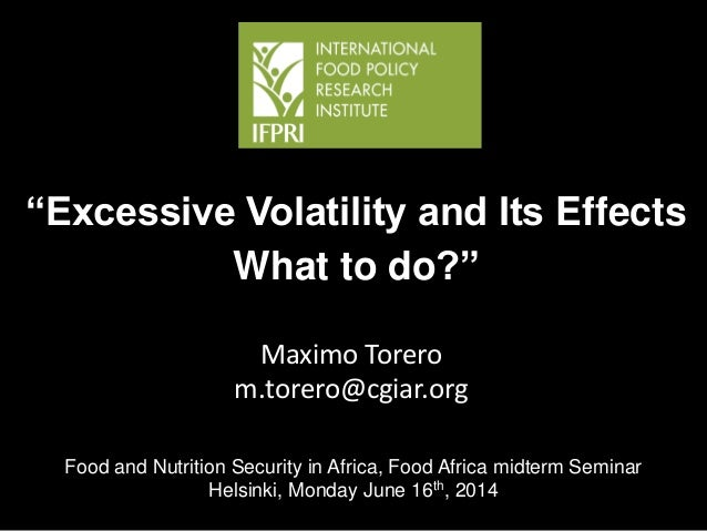 """Maximo Torero m.torero@cgiar.org """"Excessive Volatility and Its Effects What to do?"""" MTT Food and Nutrition Security in Afr..."""