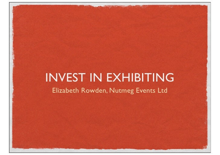 INVEST IN EXHIBITING Elizabeth Rowden, Nutmeg Events Ltd