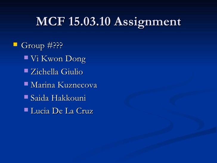 MCF 15.03.10 Assignment <ul><li>Group #??? </li></ul><ul><ul><li>Vi Kwon Dong </li></ul></ul><ul><ul><li>Zichella Giulio  ...