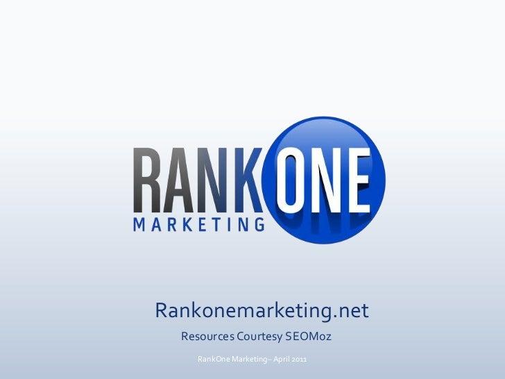 Rankonemarketing.net<br />Resources Courtesy SEOMoz<br />RankOne Marketing– April 2011<br />