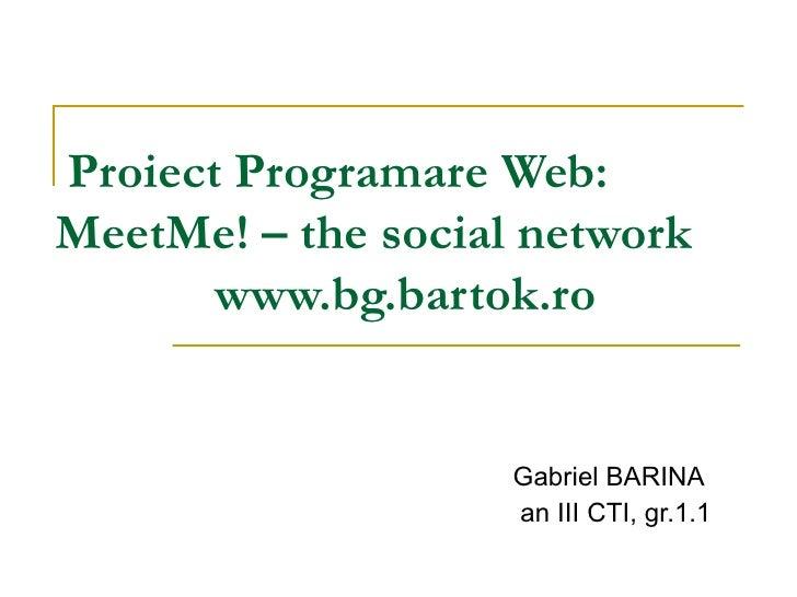 Proiect Programare Web:  MeetMe! – the social network www.bg.bartok.ro Gabriel BARINA an III CTI, gr.1.1