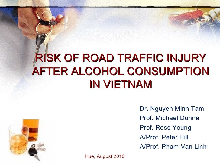 RISK OF ROAD TRAFFIC INJURY AFTER ALCOHOL CONSUMPTION IN VIETNAM Hue, August 2010  Dr. Nguyen Minh Tam Prof. Michael Dunne...