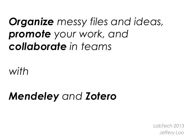 Organize messy files and ideas, promote your work, and collaborate in teams with Mendeley and Zotero LabTech 2013 Jeffery ...
