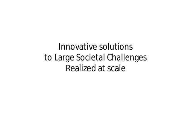 Innovative solutionsto Large Societal Challenges      Realized at scale