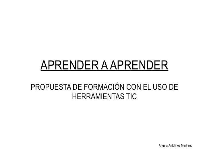 APRENDER A APRENDER PROPUESTA DE FORMACI ÓN CON EL USO DE HERRAMIENTAS TIC Angela Antolinez Medrano