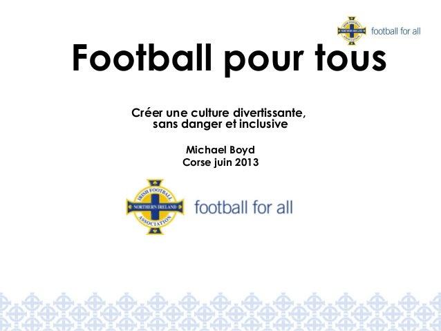 Créer une culture divertissante, sans danger et inclusive Michael Boyd Corse juin 2013 Football pour tous