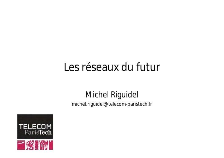 Les réseaux du futur         Michel Riguidel  michel.riguidel@telecom-paristech.fr