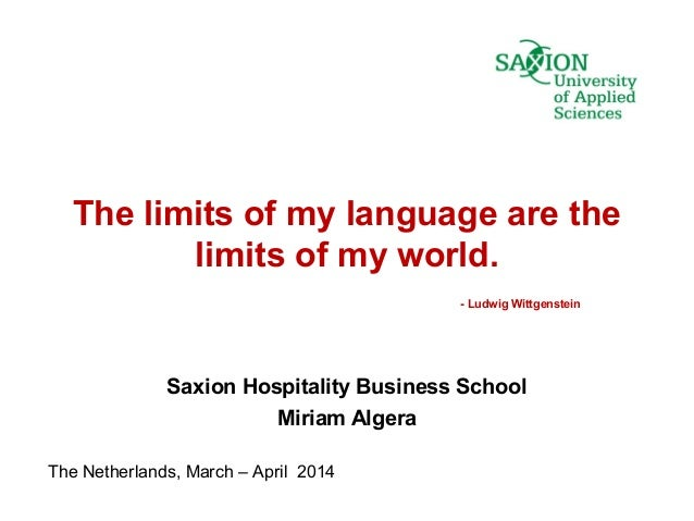 The limits of my language are the limits of my world. - Ludwig Wittgenstein Saxion Hospitality Business School Miriam Alge...