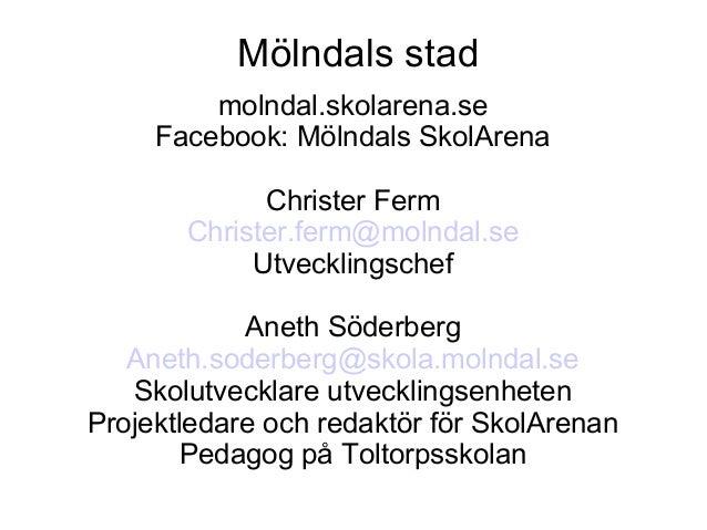 Mölndals stad         molndal.skolarena.se     Facebook: Mölndals SkolArena             Christer Ferm       Christer.ferm@...