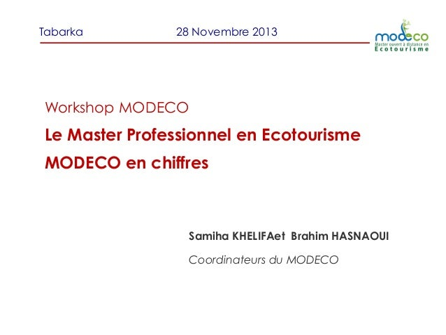 Tabarka  28 Novembre 2013  Workshop MODECO  Le Master Professionnel en Ecotourisme MODECO en chiffres  Samiha KHELIFAet Br...