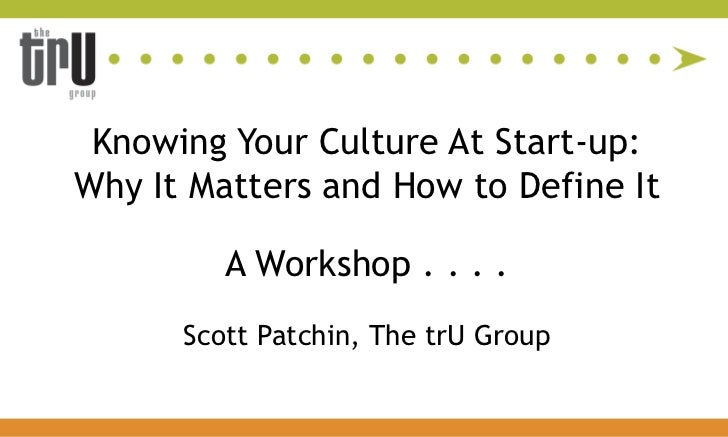 Knowing Your Culture At Start-up:  <br />Why It Matters and How to Define It<br />A Workshop . . . . <br />Scott Patchin, ...