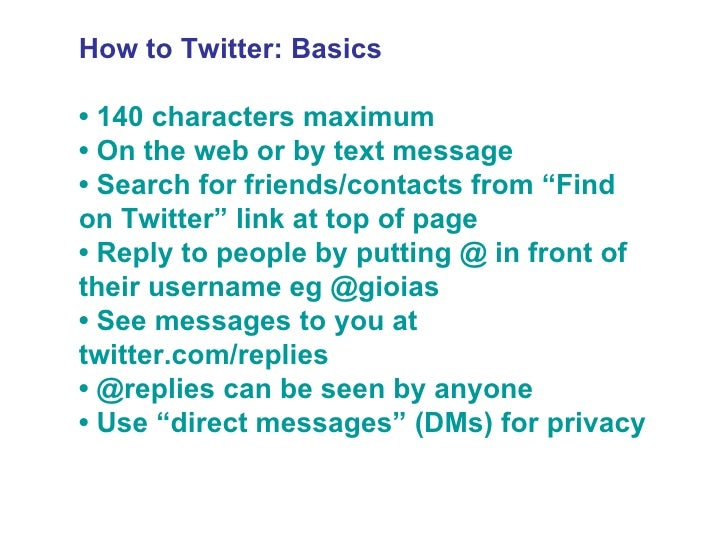 """How to Twitter: Basics •  140 characters maximum •  On the web or by text message •  Search for friends/contacts from """"Fin..."""