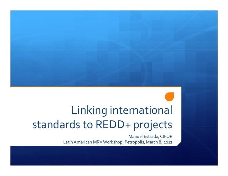 Linking internationalstandards to REDD+ projects                                     Manuel Estrada, CIFOR      Latin Amer...