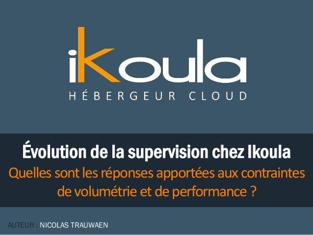 Évolution de la supervision chez Ikoula Quellessontlesréponses apportéesauxcontraintes devolumétrieetdeperformance? AUTEUR...