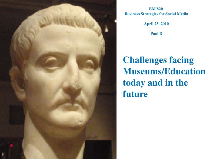 EM 820 <br />Business Strategies for Social Media<br />April 23, 2010<br />Paul D<br />Challenges facing Museums/Education...