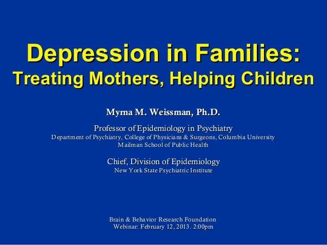 Depression in Families:Treating Mothers, Helping Children                       Myrna M. Weissman, Ph.D.                  ...