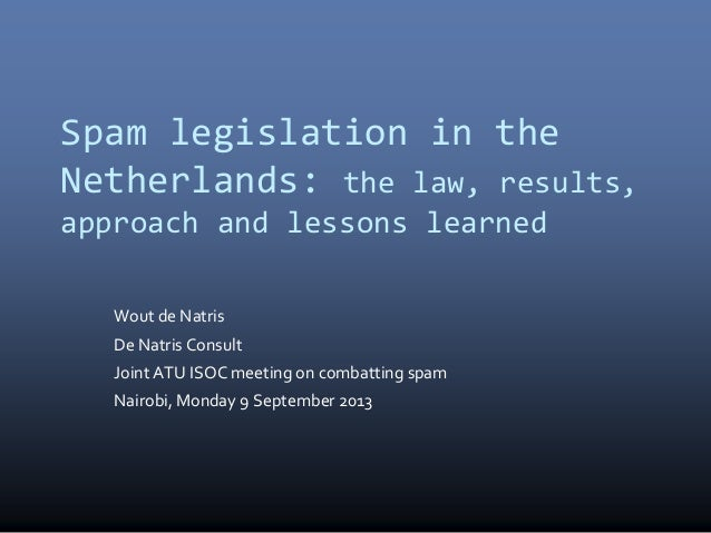 Spam legislation in the Netherlands: the law, results, approach and lessons learned Wout de Natris De Natris Consult Joint...