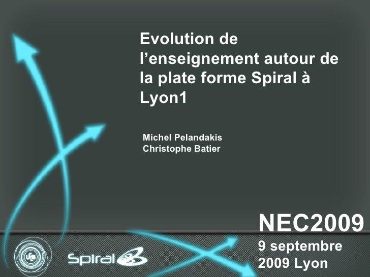 NEC2009 9 septembre 2009 Lyon Evolution de l'enseignement autour de la plate forme Spiral à Lyon1 Michel Pelandakis Christ...