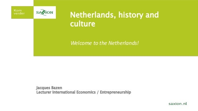 Netherlands, history and culture Jacques Bazen Lecturer International Economics / Entrepreneurship Welcome to the Netherla...