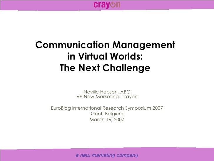Communication Management in Virtual Worlds: The Next Challenge Neville Hobson, ABC VP New Marketing, crayon EuroBlog Inter...
