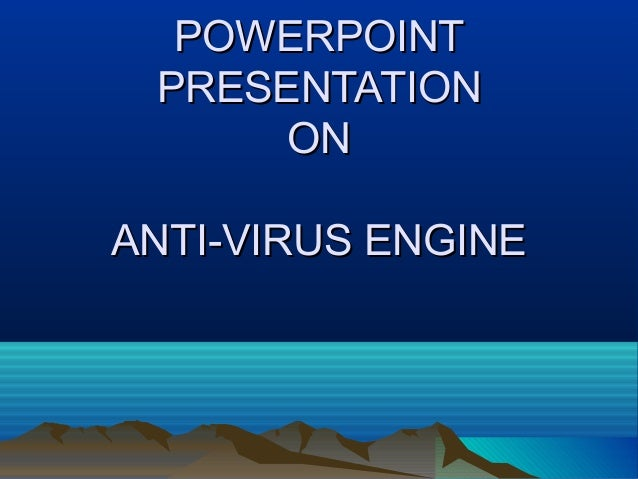POWERPOINT PRESENTATION      ONANTI-VIRUS ENGINE