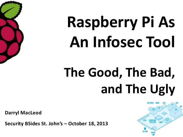 Raspberry Pi As An Infosec Tool The Good, The Bad, and The Ugly Darryl MacLeod Security BSides St. John's – October 18, 20...