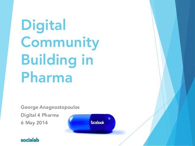 Digital Community Building in Pharma George Anagnostopoulos Digital 4 Pharma 6 May 2014 socialab