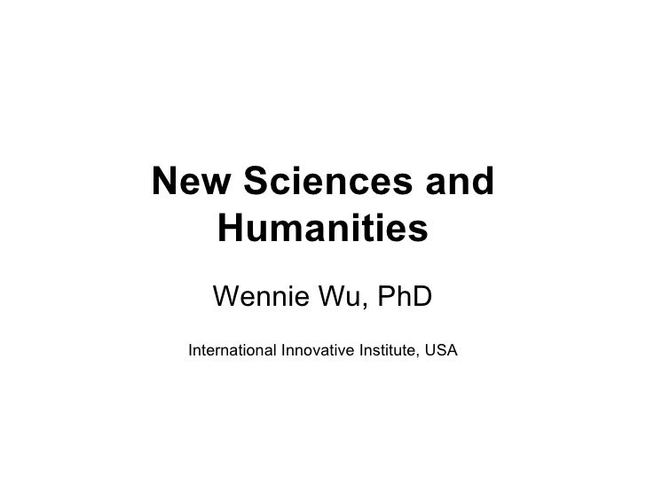 New Sciences and Humanities Wennie Wu, PhD International Innovative Institute, USA