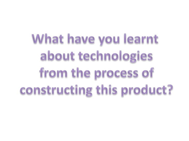 What have you learnt <br />about technologies<br /> from the process of <br />constructing this product?<br />