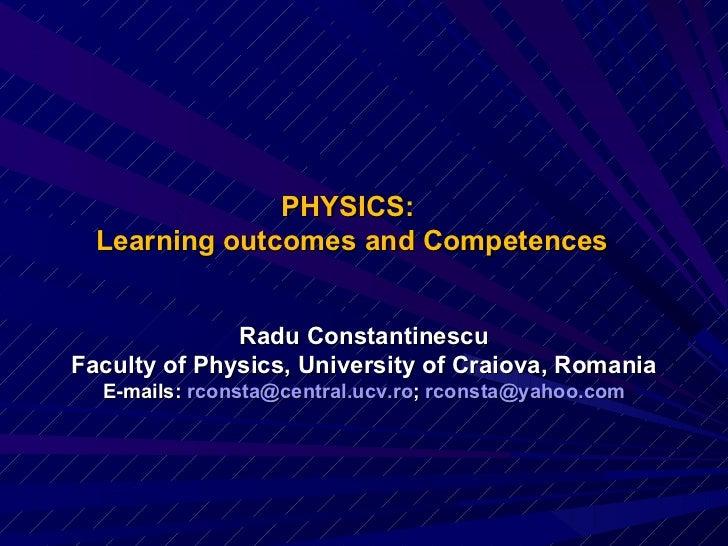 PHYSICS:  Learning outcomes and Competences <ul><li>Radu Constantinescu </li></ul><ul><li>Faculty of Physics, University o...