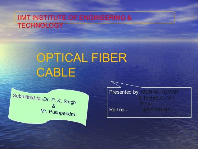 IIMT INSTITUTE OF ENGINEERING &TECHNOLOGYOPTICAL FIBERCABLEPresented by: MUNNA KUMARB.Tech(E.C.-'A')3RDyr.Roll no.- 103713...