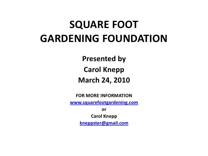 SQUARE FOOT GARDENING FOUNDATION         Presented by         Carol Knepp        March 24, 2010       FOR MORE INFORMATION...