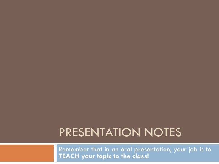 PRESENTATION NOTES Remember that in an oral presentation, your job is to  TEACH your topic to the class!