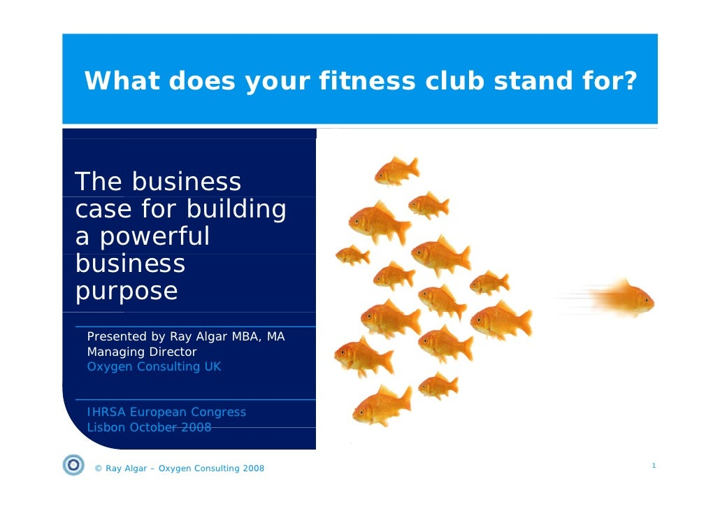 What does your fitness club stand for?   The business case for building a powerful business b i purpose Presented by Ray A...