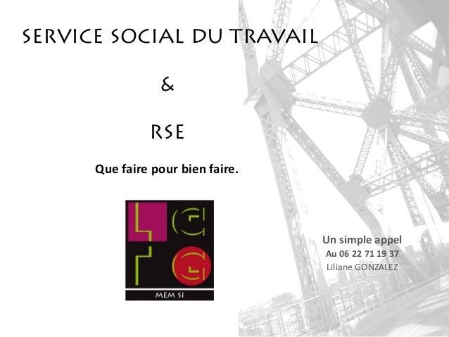 SERVICE SOCIAL DU TRAVAIL & RSE Que faire pour bien faire. Un simple appel Au 06 22 71 19 37 Liliane GONZALEZ