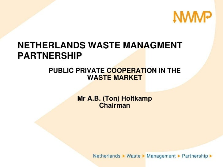 NETHERLANDS WASTE MANAGMENT PARTNERSHIP<br />PUBLIC PRIVATE COOPERATION IN THE WASTE MARKET<br />Mr A.B. (Ton) Holtkamp<br...