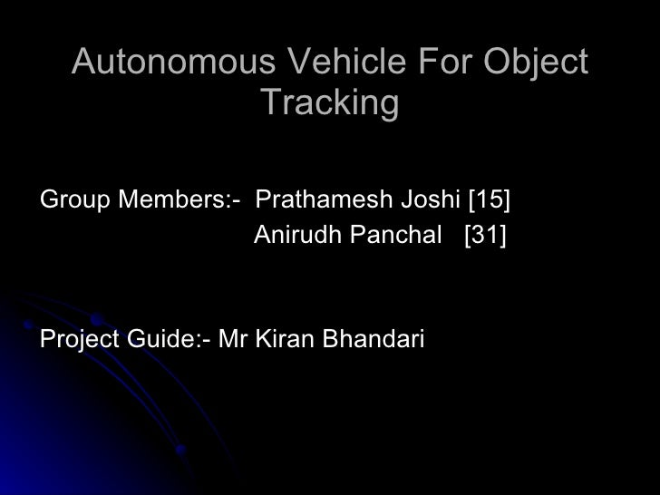Autonomous Vehicle For Object Tracking <ul><li> </li></ul><ul><li>Group Members:-  Prathamesh Joshi [15] </li></ul><ul><l...