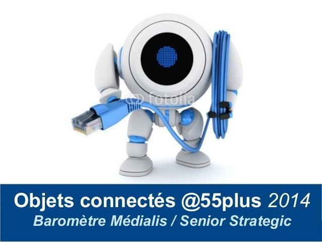 Frédéric Serrière – Senior Strategic AUDIO 2000 Objets connectés @55plus 2014 Baromètre Médialis / Senior Strategic
