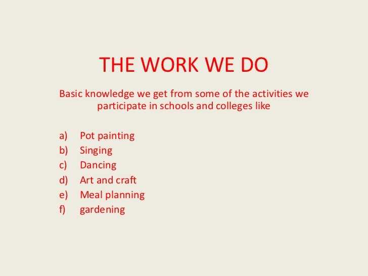 THE WORK WE DOBasic knowledge we get from some of the activities we        participate in schools and colleges likea)   Po...