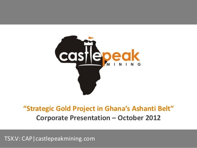"""Strategic Gold Project in Ghana's Ashanti Belt""          Corporate Presentation – October 2012TSX.V: CAP|castlepeakmining..."