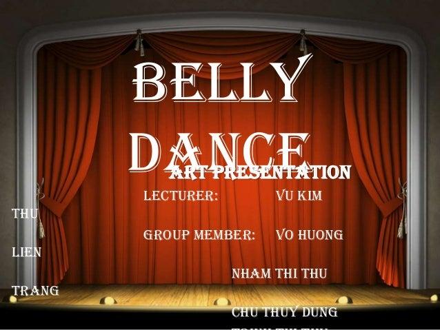 Belly DanceArt Presentation Lecturer: Vu Kim Thu Group member: Vo Huong Lien Nham Thi Thu Trang Chu Thuy Dung