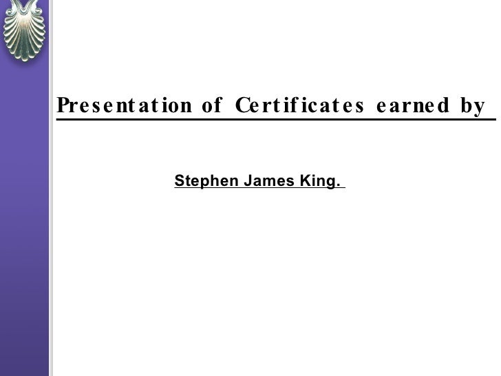 Presentation of Certificates earned by  Stephen James King.