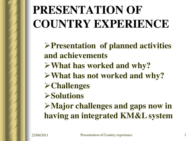 PRESENTATION OFCOUNTRY EXPERIENCE       Presentation of planned activities       and achievements       What has worked ...