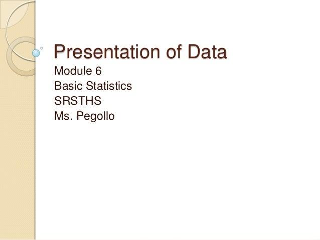Presentation of Data Module 6 Basic Statistics SRSTHS Ms. Pegollo