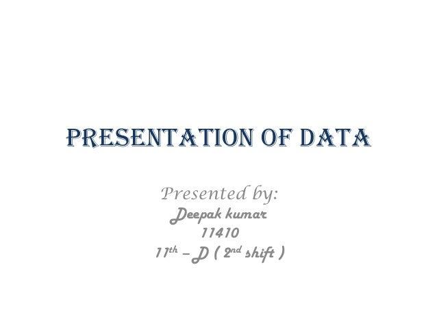 Presentation of Data Presented by: Deepak kumar 11410 11th – D ( 2nd shift )