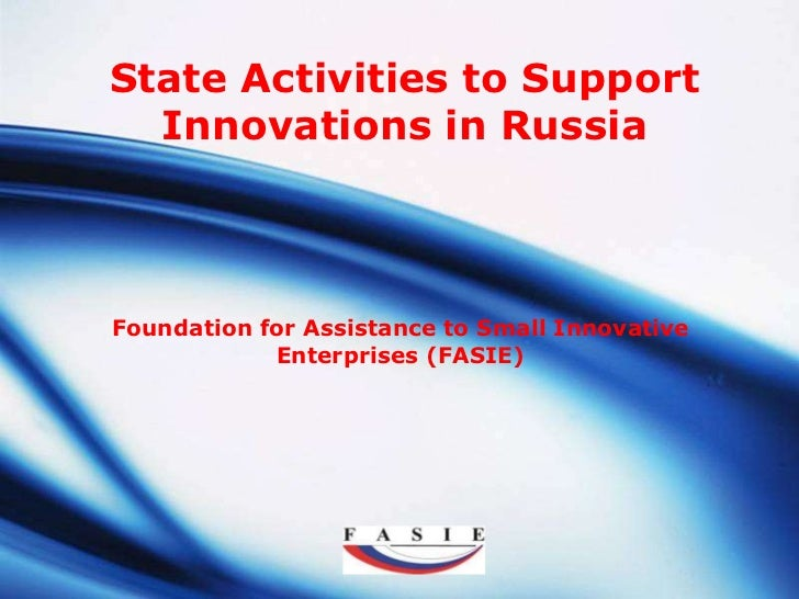 State Activities to Support  Innovations in RussiaFoundation for Assistance to Small Innovative            Enterprises (FA...